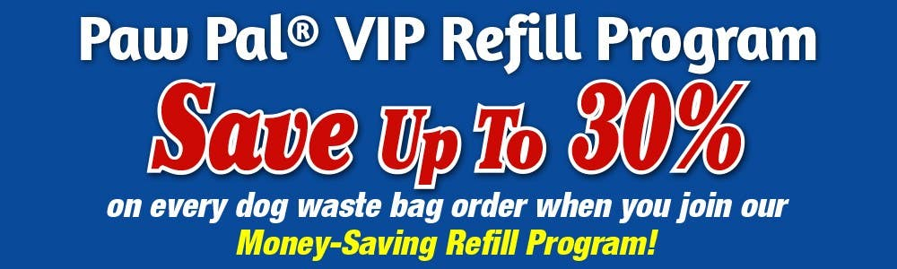 Paw Pal® VIP Refill Program • Save Up To 30% on every dog waste bag order when you join our Money-Saving Refill Program!